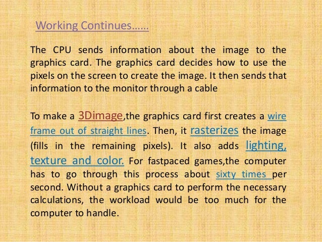 The CPU sends information about the image to the graphics card. The graphics card decides how to use the pixels on the scr...