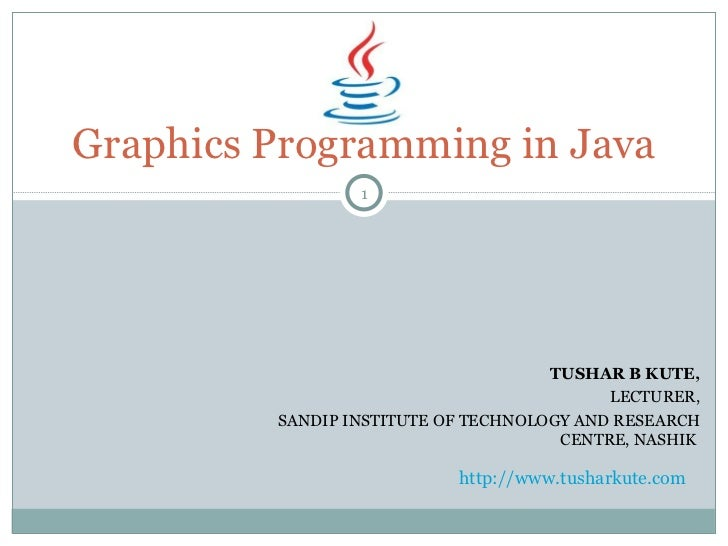 TUSHAR B KUTE, LECTURER, SANDIP INSTITUTE OF TECHNOLOGY AND RESEARCH CENTRE, NASHIK   Graphics Programming in Java http://...