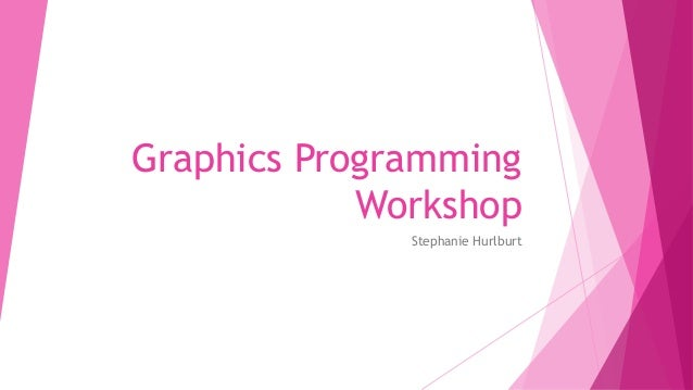 Graphics Programming Workshop Stephanie Hurlburt