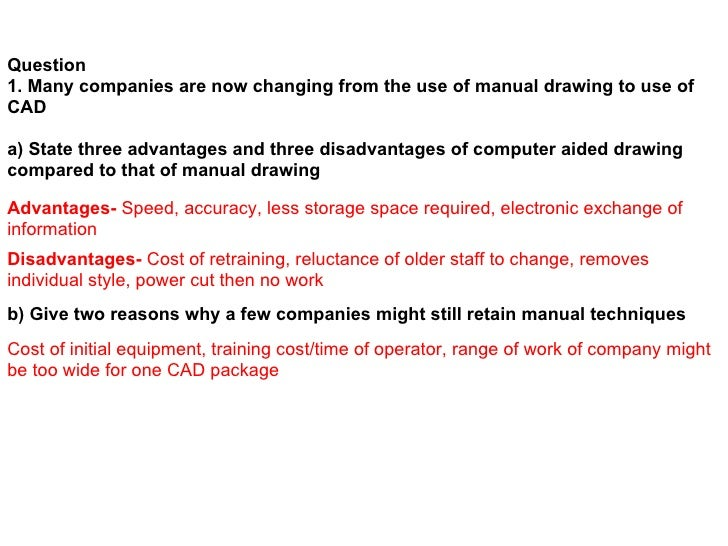 Question 1. Many companies are now changing from the use of manual drawing to use of CAD  a) State three advantages and th...