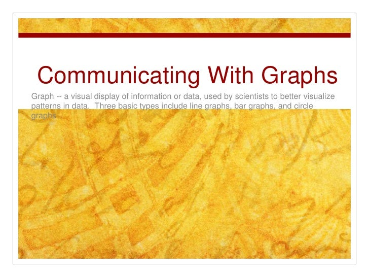 Communicating With Graphs<br />Graph -- a visual display of information or data, used by scientists to better visualize pa...