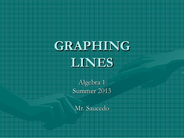 GRAPHINGGRAPHING LINESLINES Algebra 1Algebra 1 Summer 2013Summer 2013 Mr. SaucedoMr. Saucedo