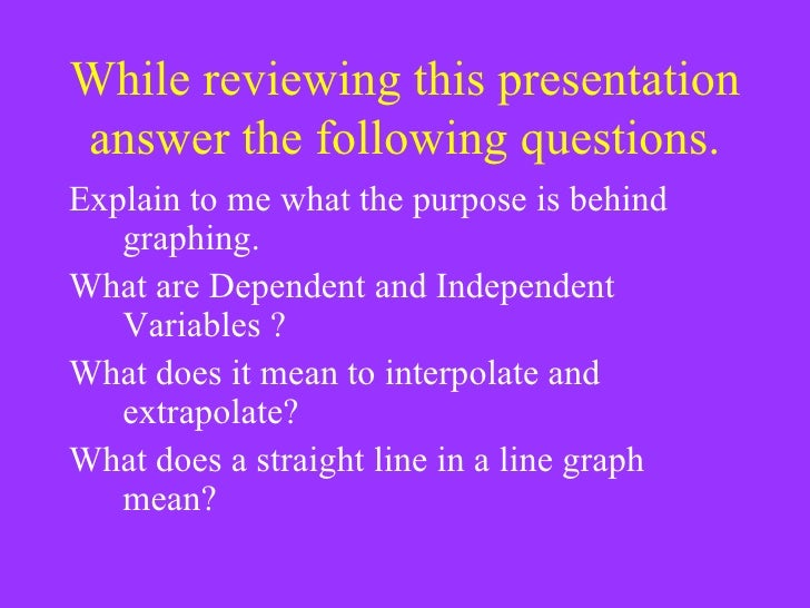 While reviewing this presentation answer the following questions. <ul><li>Explain to me what the purpose is behind graphin...