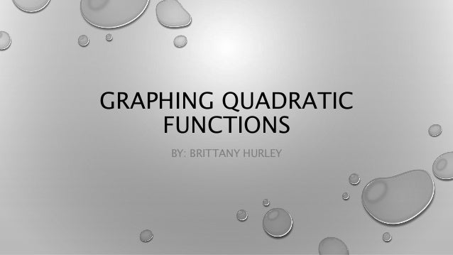 GRAPHING QUADRATIC FUNCTIONS BY: BRITTANY HURLEY