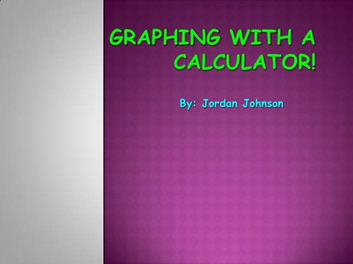 Graphing with a Calculator!<br />By: Jordan Johnson<br />