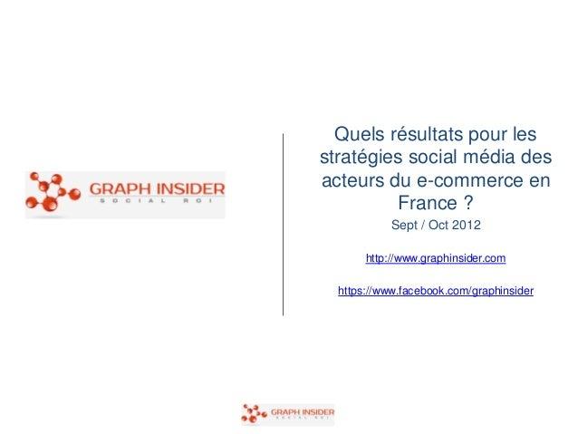 Quels résultats pour lesstratégies social média desacteurs du e-commerce en         France ?            Sept / Oct 2012   ...