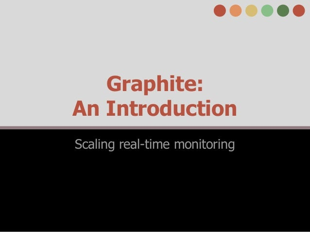Graphite: An Introduction Scaling real-time monitoring