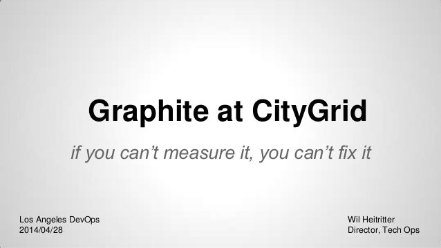 Graphite at CityGrid if you can't measure it, you can't fix it Wil Heitritter Director, Tech Ops Los Angeles DevOps 2014/0...