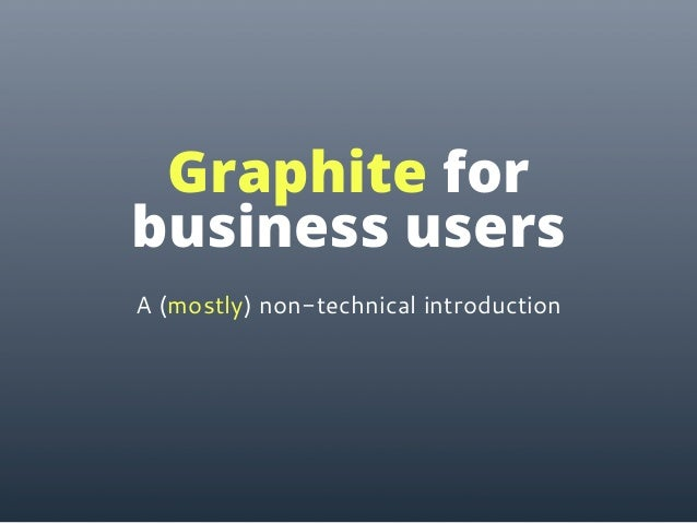 A (mostly) non-technical introduction Graphite for business users