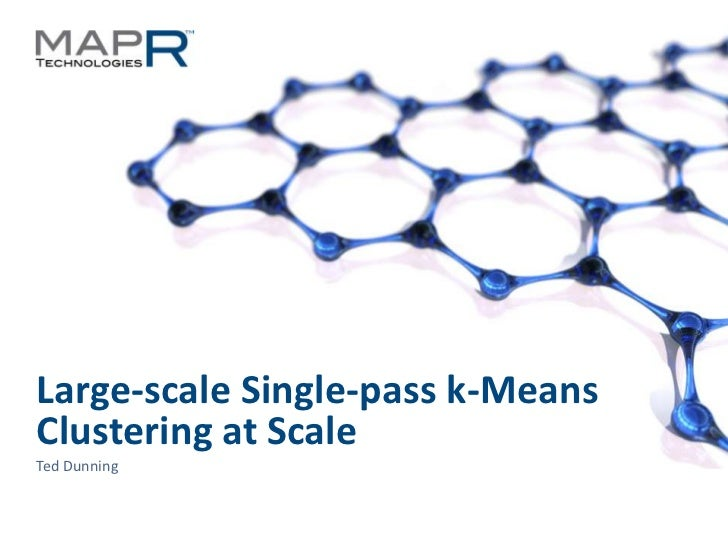 Large-scale Single-pass k-MeansClustering at ScaleTed Dunning©MapR Technologies - Confidential   1
