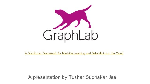 A presentation by Tushar Sudhakar Jee A Distributed Framework for Machine Learning and Data Mining in the Cloud