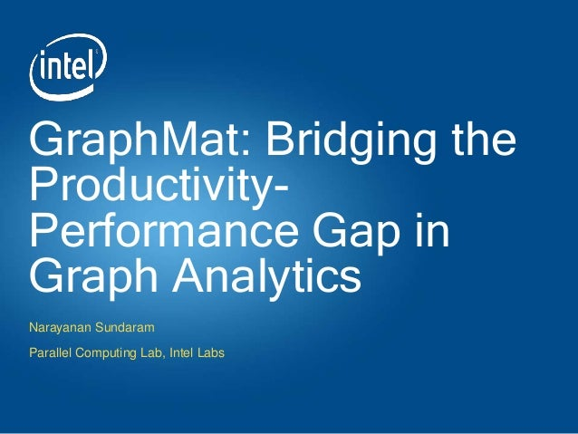 GraphMat: Bridging the Productivity- Performance Gap in Graph Analytics Narayanan Sundaram Parallel Computing Lab, Intel L...