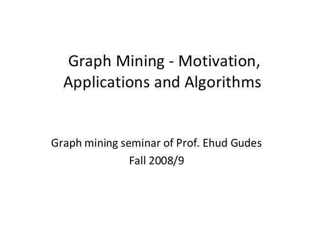 Graph Mining - Motivation, Applications and Algorithms Graph mining seminar of Prof. Ehud Gudes Fall 2008/9
