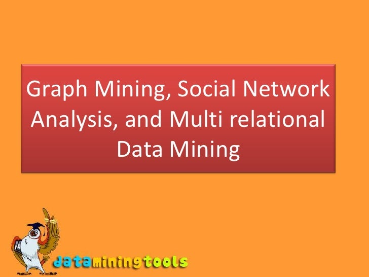 Graph Mining, Social Network Analysis, and Multi relational Data Mining<br />