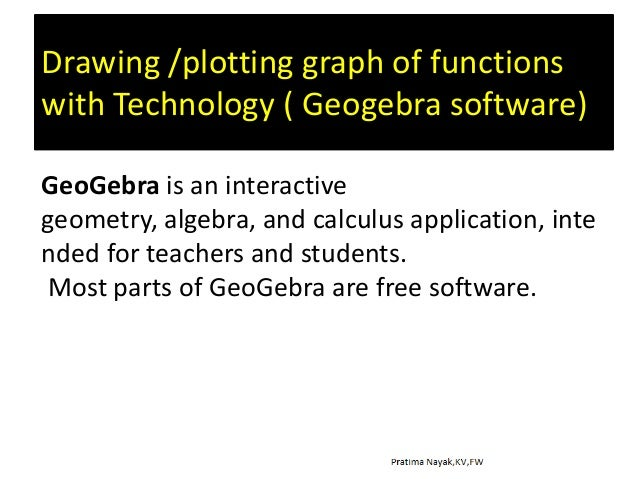 Drawing /plotting graph of functions with Technology ( Geogebra software) GeoGebra is an interactive geometry, algebra, an...