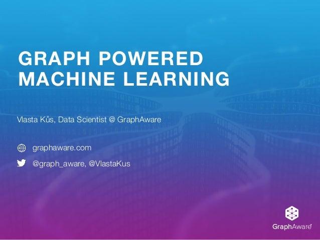 GraphAware® GRAPH POWERED MACHINE LEARNING Vlasta Kůs, Data Scientist @ GraphAware graphaware.com @graph_aware, @VlastaKus