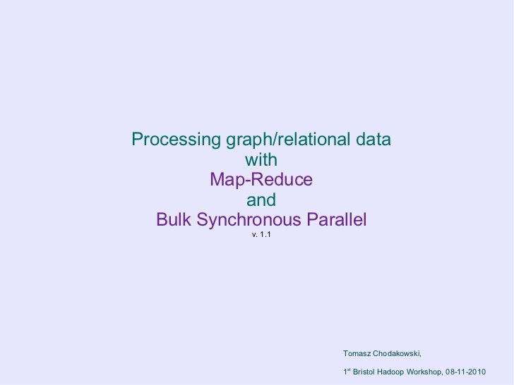 Processing graph/relational data             with         Map-Reduce             and   Bulk Synchronous Parallel          ...
