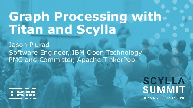 Graph Processing with Titan and Scylla Jason Plurad Software Engineer, IBM Open Technology PMC and Committer, Apache Tinke...