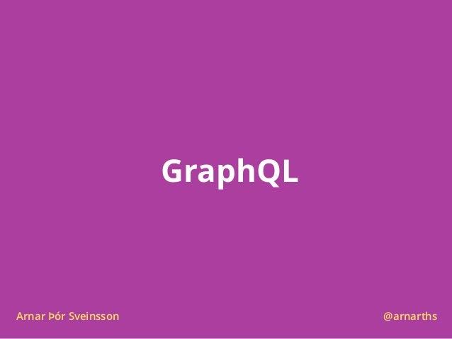 GraphQL Arnar Þór Sveinsson @arnarths