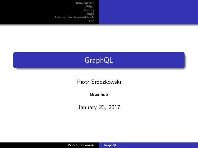 Introduction Origin History Usage Alternatives & useful tools End GraphQL Piotr Sroczkowski Brainhub January 23, 2017 Piot...