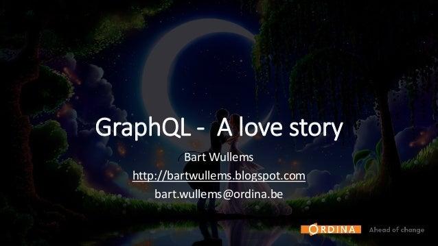 GraphQL - A love story Bart Wullems http://bartwullems.blogspot.com bart.wullems@ordina.be