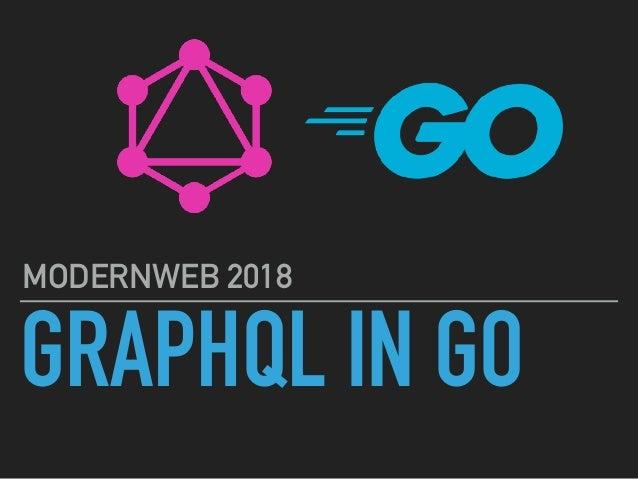 GRAPHQL IN GO MODERNWEB 2018