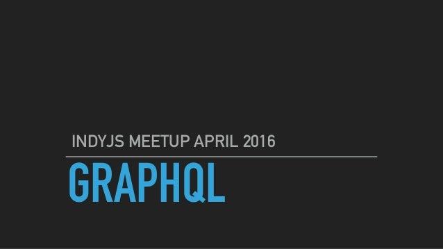 GRAPHQL INDYJS MEETUP APRIL 2016