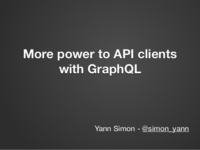 More power to API clients with GraphQL Yann Simon - @simon_yann