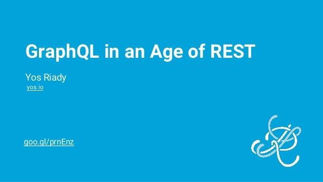 GraphQL in an Age of REST Yos Riady yos.io goo.gl/prnEnz