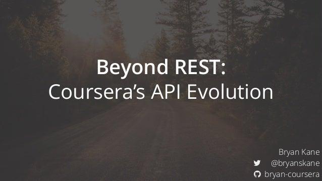 "Beyond REST: Coursera's API Evolution Bryan Kane ! @bryanskane "" bryan-coursera"