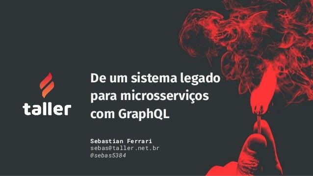 De um sistema legado para microsserviços com GraphQL Sebastian Ferrari sebas@taller.net.br @sebas5384