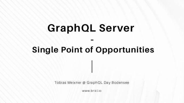 GraphQL Server - Single Point of Opportunities Tobias Meixner @ GraphQL Day Bodensee www.brikl.io
