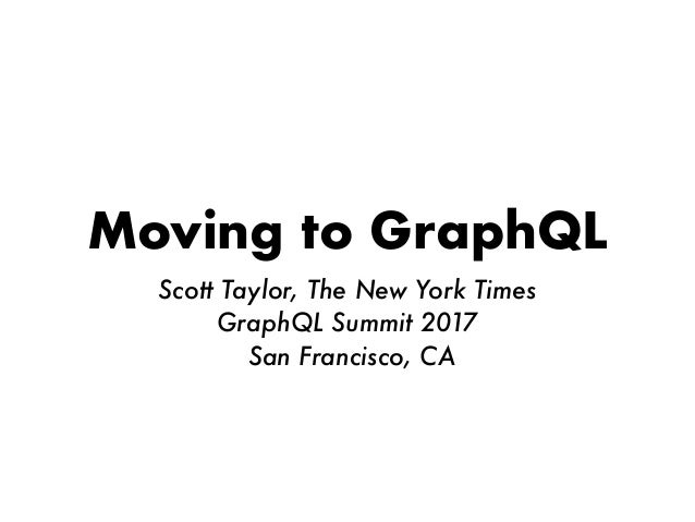 Moving to GraphQL Scott Taylor, The New York Times GraphQL Summit 2017 San Francisco, CA