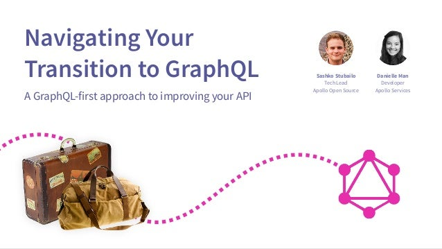 Navigating Your Transition to GraphQL A GraphQL-first approach to improving your API Sashko Stubailo Tech Lead Apollo Open...