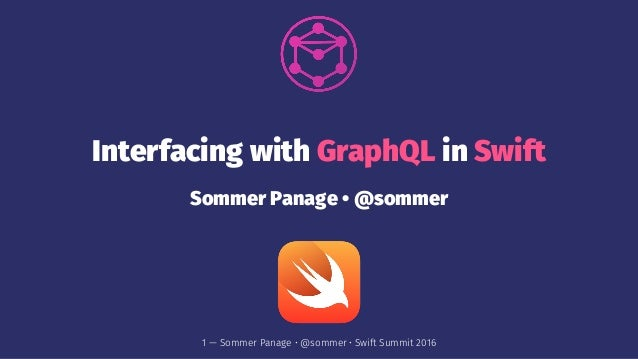 Interfacing with GraphQL in Swift Sommer Panage • @sommer 1 — Sommer Panage • @sommer • Swift Summit 2016