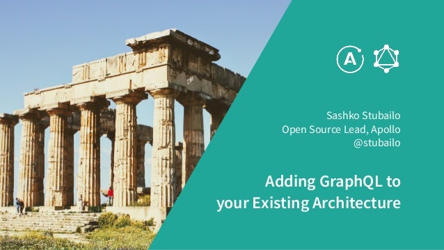 Adding GraphQL to your Existing Architecture Sashko Stubailo Open Source Lead, Apollo @stubailo