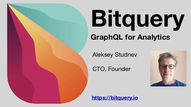 https://bitquery.io Bitquery GraphQL for Analytics Aleksey Studnev  CTO, Founder