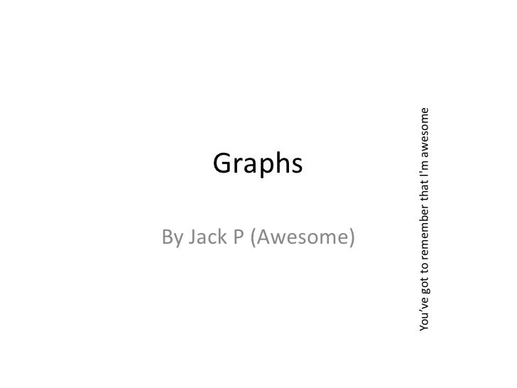 Graphs<br />By Jack P (Awesome)<br />You've got to remember that I'm awesome<br />