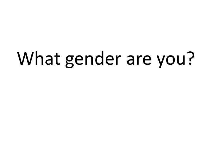 What gender are you?<br />