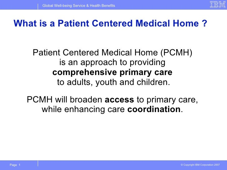 What is a Patient Centered Medical Home ? <ul><li>Patient Centered Medical Home (PCMH)  is an approach to providing  compr...