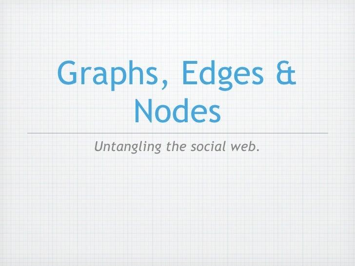 Graphs, Edges &     Nodes   Untangling the social web.