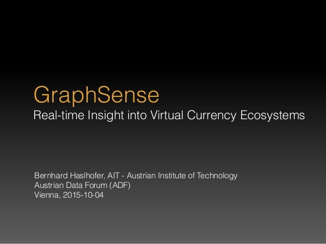 GraphSense Real-time Insight into Virtual Currency Ecosystems Bernhard Haslhofer, AIT - Austrian Institute of Technology ...