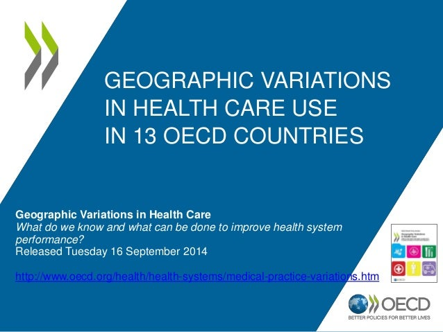 GEOGRAPHIC VARIATIONS  IN HEALTH CARE USE  IN 13 OECD COUNTRIES  Geographic Variations in Health Care  What do we know and...