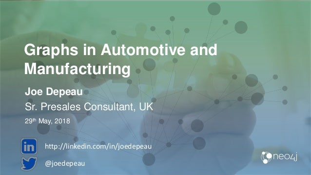 Graphs in Automotive and Manufacturing Joe Depeau Sr. Presales Consultant, UK 29th May, 2018 @joedepeau http://linkedin.co...