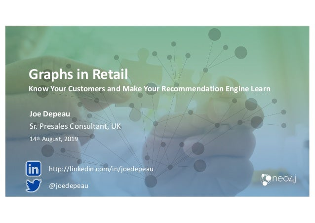 Graphs in Retail Know Your Customers and Make Your Recommendation Engine Learn Joe Depeau Sr. Presales Consultant, UK 14th...