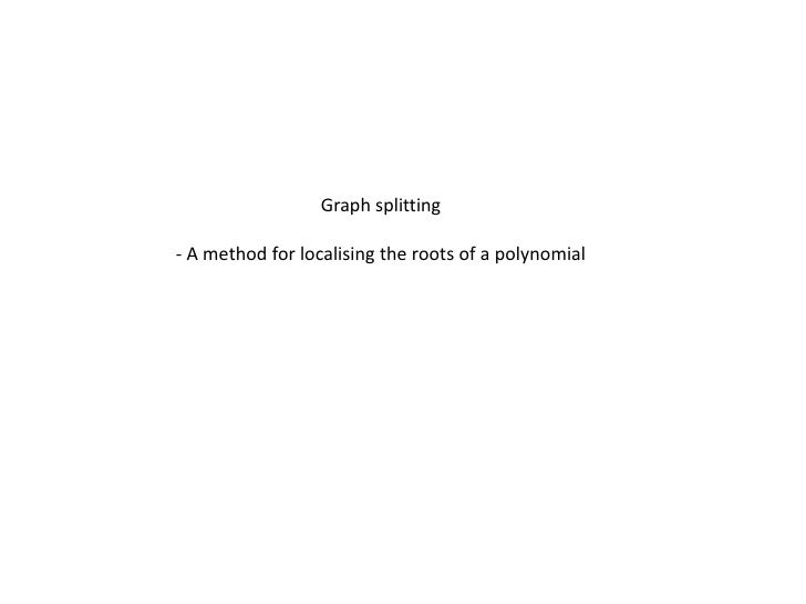 Graph splitting<br />- A method for localising the roots of a polynomial<br />