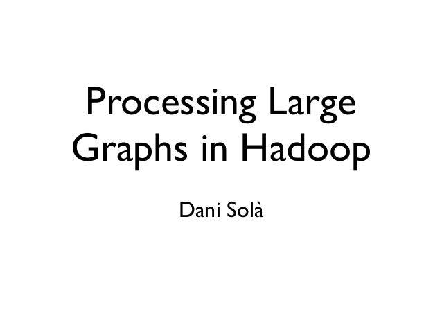Processing Large Graphs in Hadoop Dani Solà
