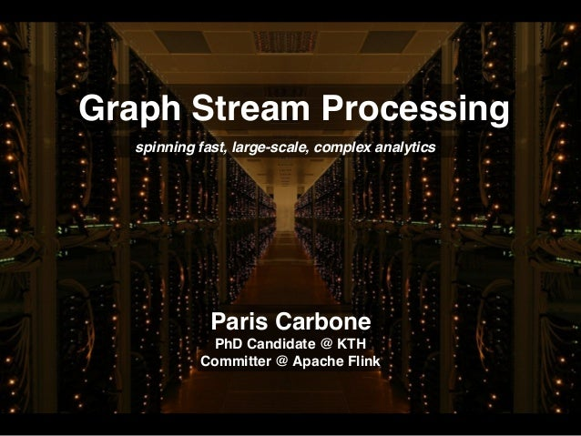 Graph Stream Processing spinning fast, large-scale, complex analytics Paris Carbone PhD Candidate @ KTH Committer @ Apache...
