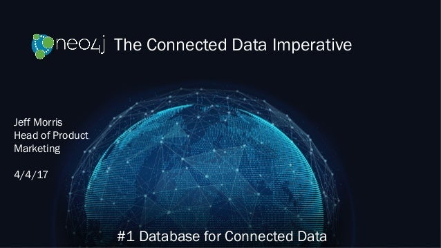 The Connected Data Imperative #1 Database for Connected Data Jeff Morris Head of Product Marketing 4/4/17