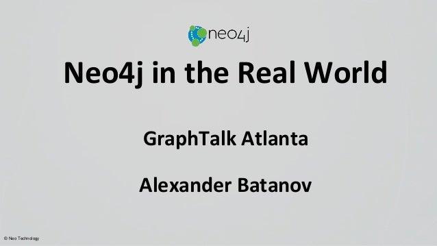 © Neo Technology Neo4j in the Real World GraphTalk Atlanta Alexander Batanov